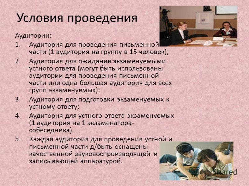 Условия проведения Аудитории: 1.Аудитория для проведения письменной части (1 аудитория на группу в 15 человек); 2.Аудитория для ожидания экзаменуемыми устного ответа (могут быть использованы аудитории для проведения письменной части или одна большая