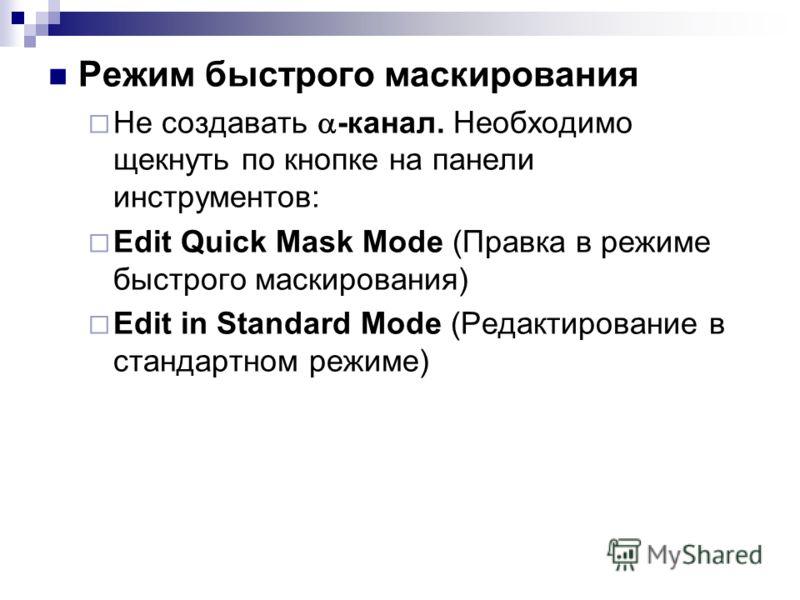 Режим быстрого маскирования Не создавать -канал. Необходимо щекнуть по кнопке на панели инструментов: Edit Quick Mask Mode (Правка в режиме быстрого маскирования) Edit in Standard Mode (Редактирование в стандартном режиме)
