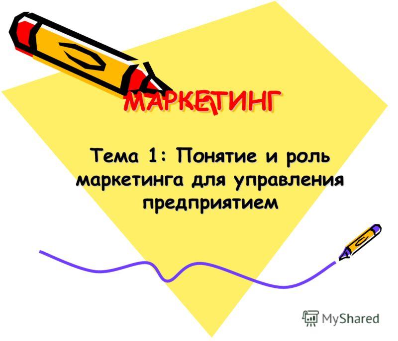 МАРКЕТИНГМАРКЕТИНГ Тема 1: Понятие и роль маркетинга для управления предприятием