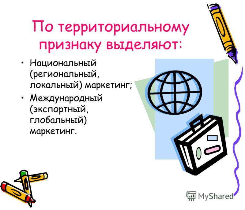 По территориальному признаку выделяют: Национальный (региональный, локальный) маркетинг; Международный (экспортный, глобальный) маркетинг.