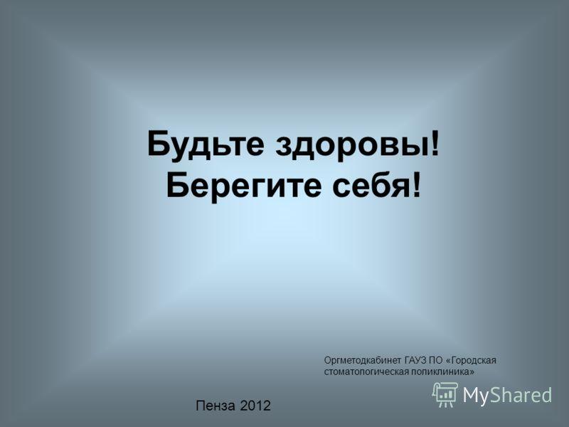 Будьте здоровы! Берегите себя! Оргметодкабинет ГАУЗ ПО «Городская стоматологическая поликлиника» Пенза 2012