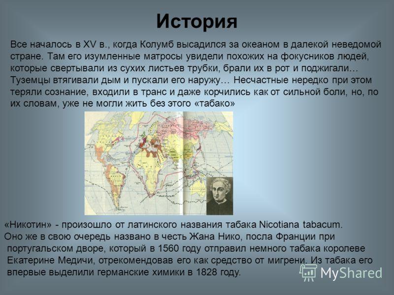 «Никотин» - произошло от латинского названия табака Nicotiana tabacum. Оно же в свою очередь названо в честь Жана Нико, посла Франции при португальском дворе, который в 1560 году отправил немного табака королеве Екатерине Медичи, отрекомендовав его к