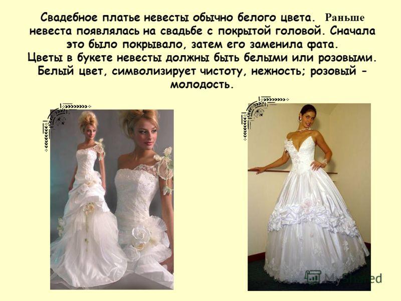 Свадебное платье невесты обычно белого цвета. Раньше невеста появлялась на свадьбе с покрытой головой. Сначала это было покрывало, затем его заменила фата. Цветы в букете невесты должны быть белыми или розовыми. Белый цвет, символизирует чистоту, неж