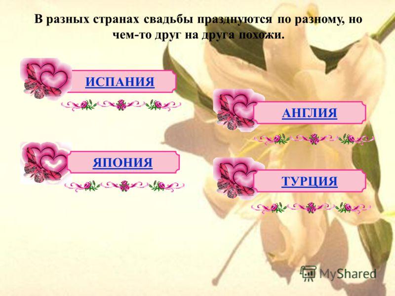В разных странах свадьбы празднуются по разному, но чем-то друг на друга похожи. ИСПАНИЯ АНГЛИЯ ЯПОНИЯ ТУРЦИЯ