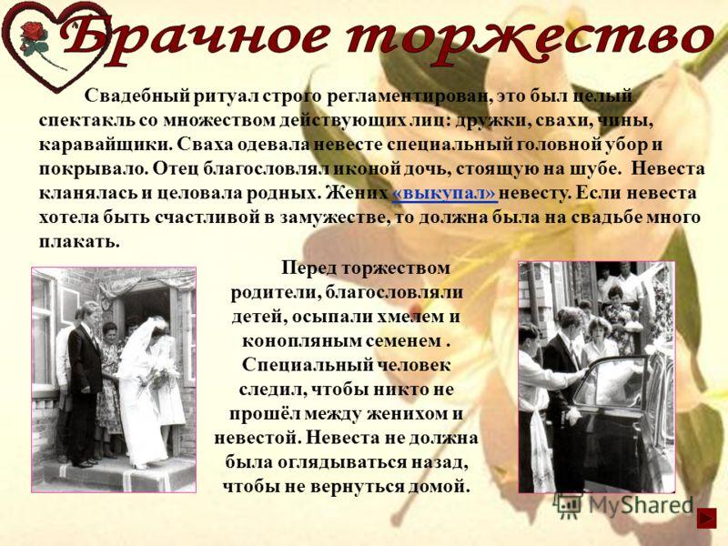 Свадебный ритуал строго регламентирован, это был целый спектакль со множеством действующих лиц: дружки, свахи, чины, каравайщики. Сваха одевала невесте специальный головной убор и покрывало. Отец благословлял иконой дочь, стоящую на шубе. Невеста кла