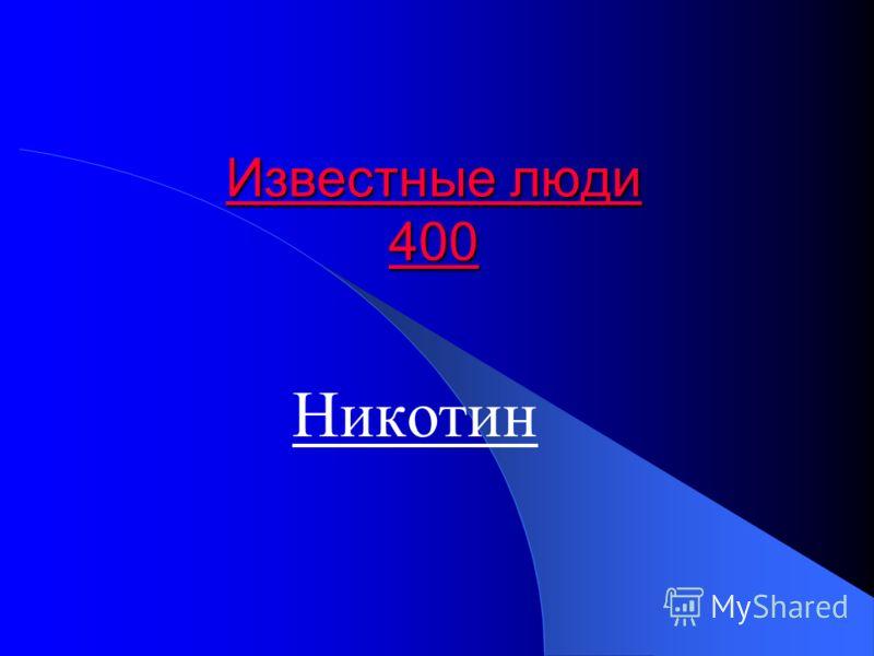 Известные люди 400 Известные люди 400 Никотин