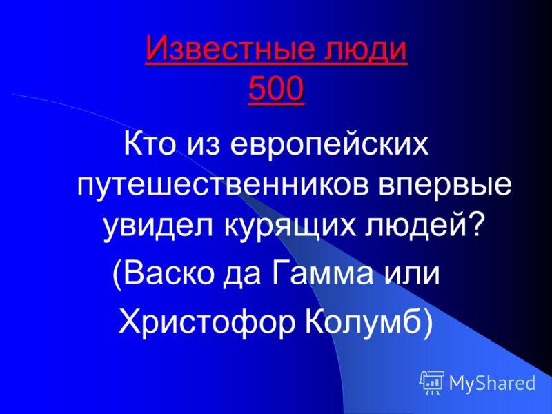 Известные люди 500 Известные люди 500 Кто из европейских путешественников впервые увидел курящих людей? (Васко да Гамма или Христофор Колумб)