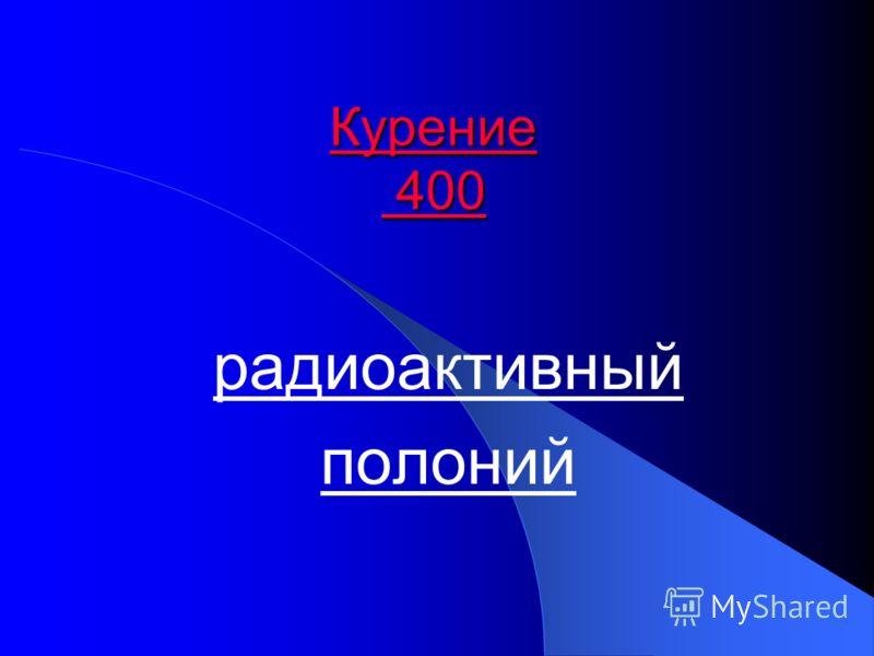 Курение 400 Курение 400 радиоактивный полоний