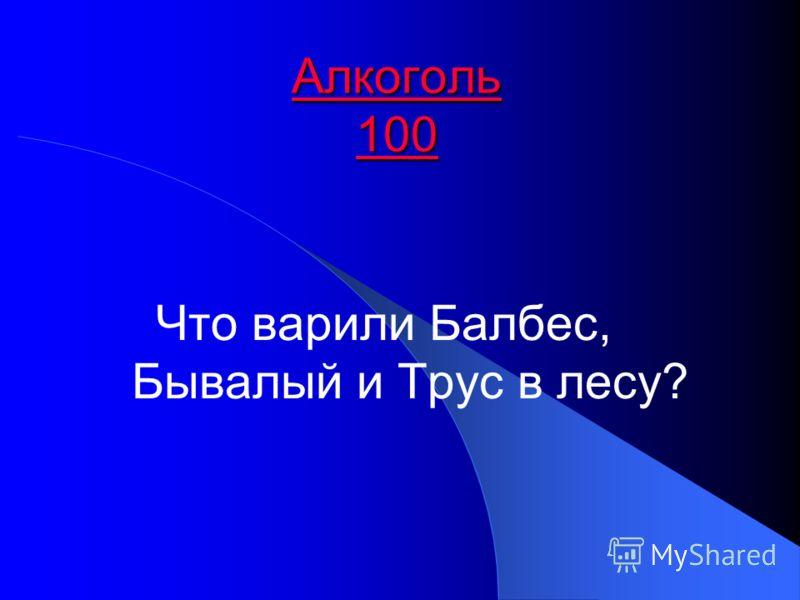 Алкоголь 100 Алкоголь 100 Что варили Балбес, Бывалый и Трус в лесу?