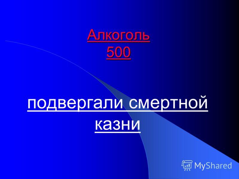 Алкоголь 500 Алкоголь 500 подвергали смертной казни