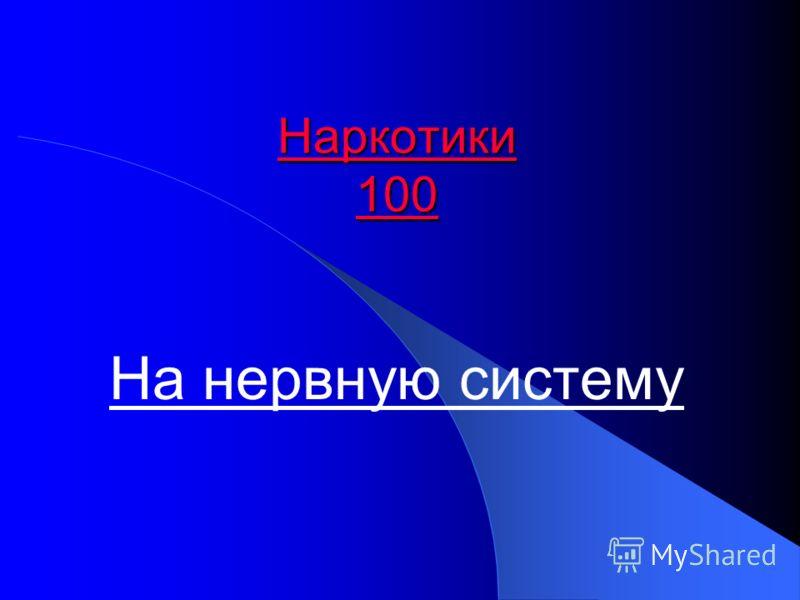 Наркотики 100 Наркотики 100 На нервную систему