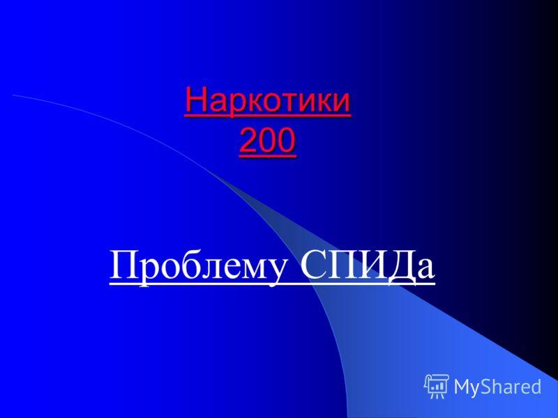 Наркотики 200 Наркотики 200 Проблему СПИДа