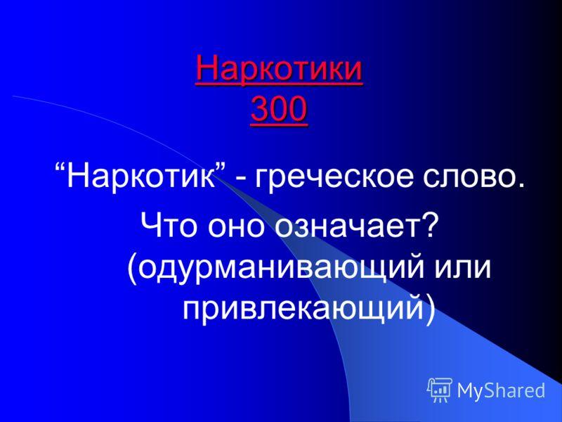 Наркотики 300 Наркотики 300 Наркотик - греческое слово. Что оно означает? (одурманивающий или привлекающий)