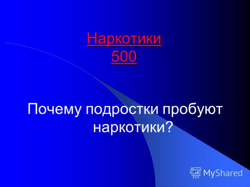 Наркотики 500 Наркотики 500 Почему подростки пробуют наркотики?