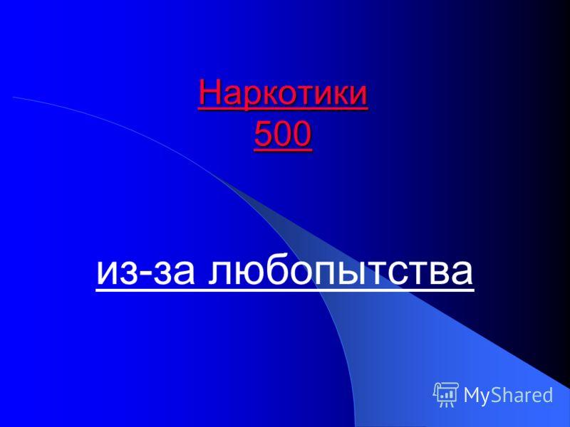 Наркотики 500 Наркотики 500 из-за любопытства