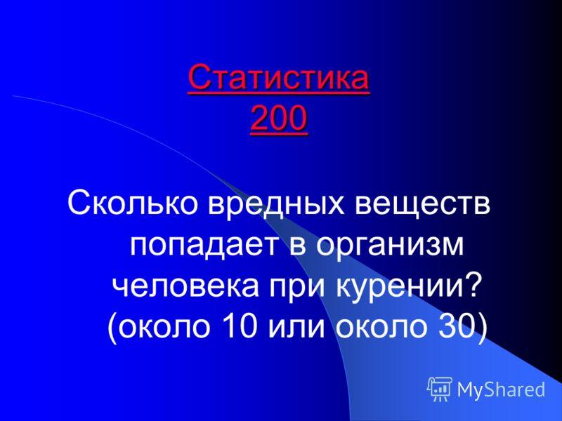 Статистика 200 Статистика 200 Сколько вредных веществ попадает в организм человека при курении? (около 10 или около 30)