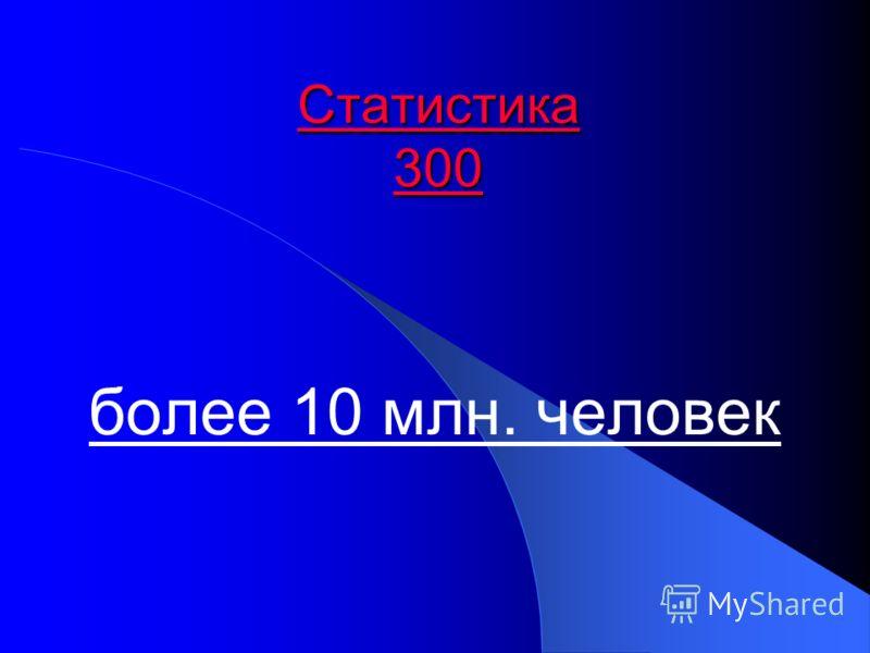 Статистика 300 Статистика 300 более 10 млн. человек
