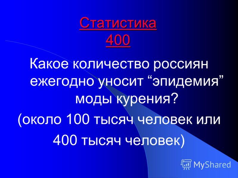Статистика 400 Статистика 400 Какое количество россиян ежегодно уносит эпидемия моды курения? (около 100 тысяч человек или 400 тысяч человек)