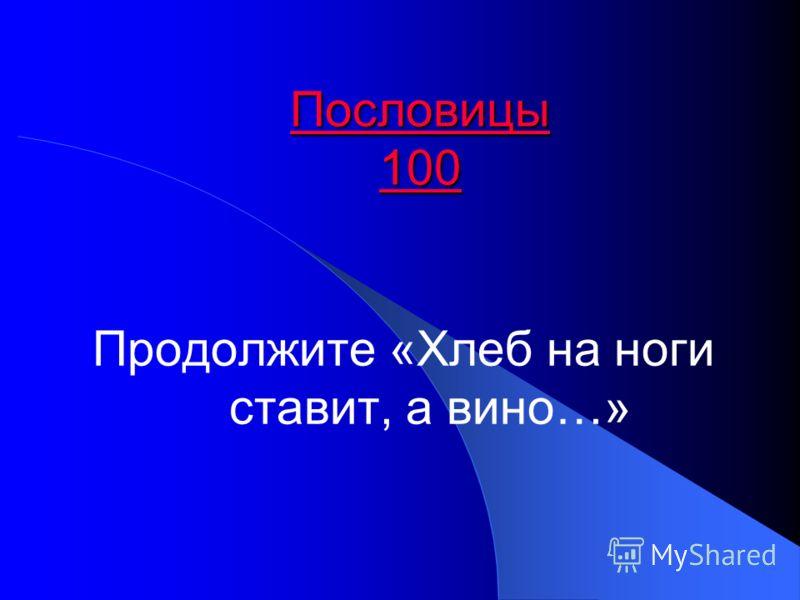 Пословицы 100 Пословицы 100 Продолжите «Хлеб на ноги ставит, а вино…»