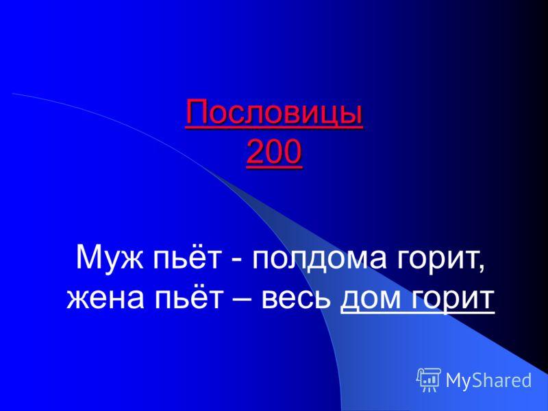Пословицы 200 Пословицы 200 Муж пьёт - полдома горит, жена пьёт – весь дом горит
