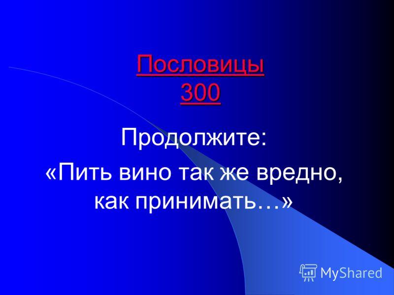 Пословицы 300 Пословицы 300 Продолжите: «Пить вино так же вредно, как принимать…»