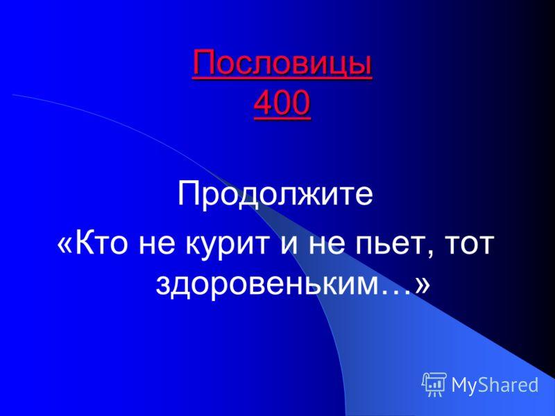 Пословицы 400 Пословицы 400 Продолжите «Кто не курит и не пьет, тот здоровеньким…»