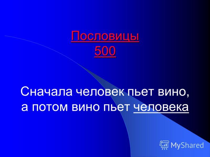 Пословицы 500 Пословицы 500 Сначала человек пьет вино, а потом вино пьет человека