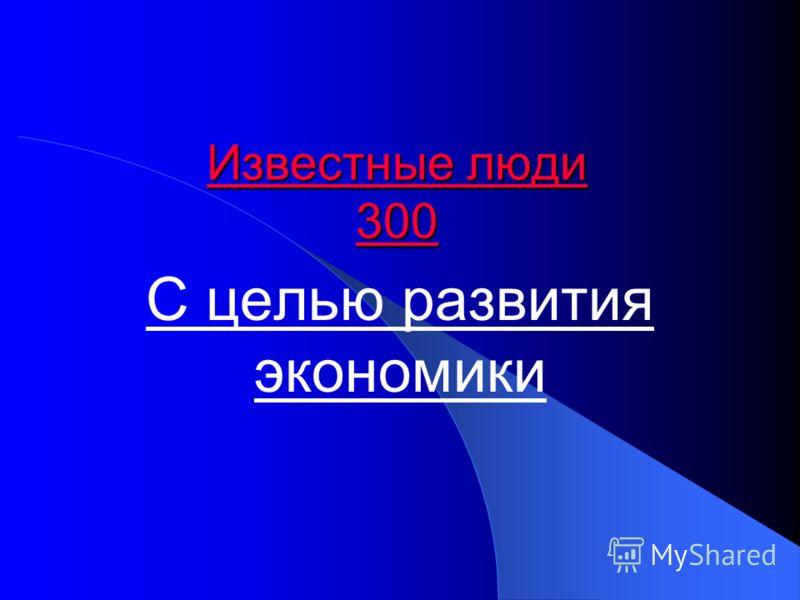Известные люди 300 Известные люди 300 С целью развития экономики