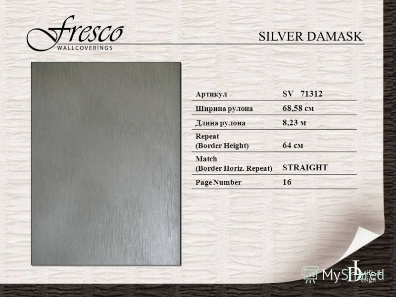 SILVER DAMASK Артикул SV 71312 Ширина рулона 68,58 см Длина рулона 8,23 м Repeat (Border Height) 64 см Match (Border Horiz. Repeat) STRAIGHT Page Number 16