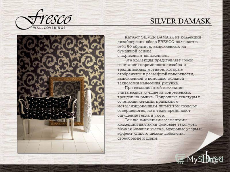 SILVER DAMASK Каталог SILVER DAMASK из коллекции дизайнерских обоев FRESСO включает в себя 90 образцов, выполненных на бумажной основе с акриловым напылением. Эта коллекция представляет собой сочетание современного дизайна и традиционных мотивов, кот