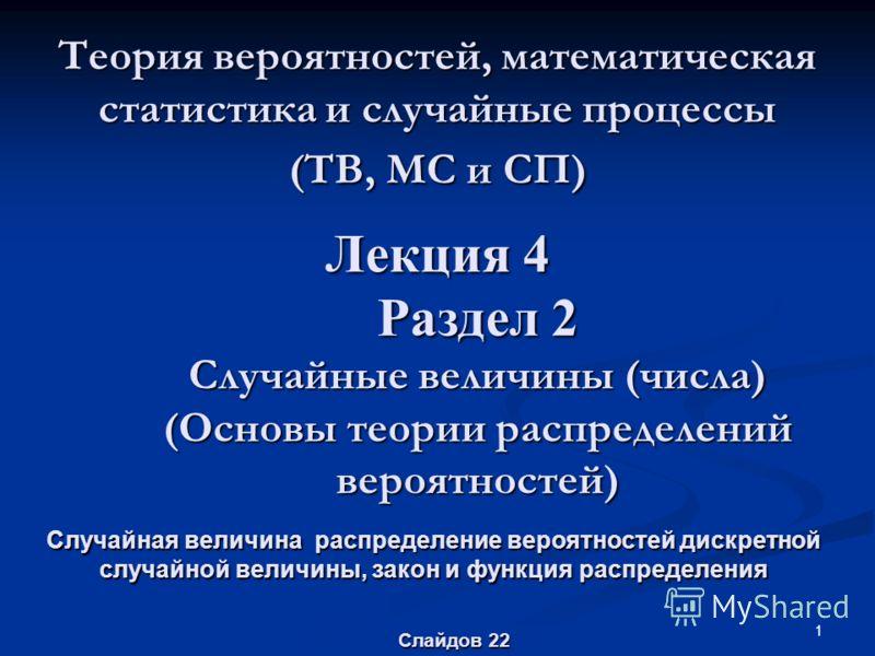 1 Теория вероятностей, математическая статистика и случайные процессы (ТВ, МС и СП) Случайная величина распределение вероятностей дискретной случайной величины, закон и функция распределения Лекция 4 Раздел 2 Случайные величины (числа) (Основы теории