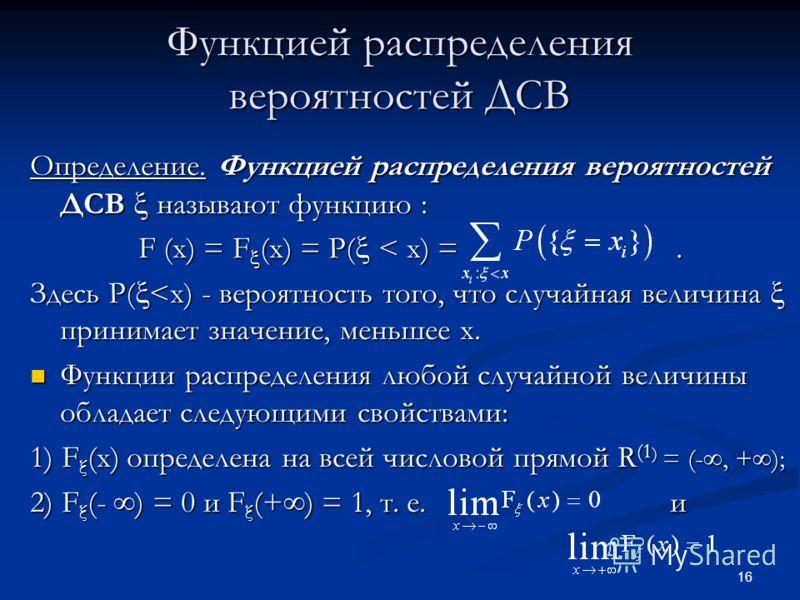 16 Функцией распределения вероятностей ДСВ Определение. Функцией распределения вероятностей ДСВ называют функцию : F (x) = F (x) = P( < x) =. Здесь P(