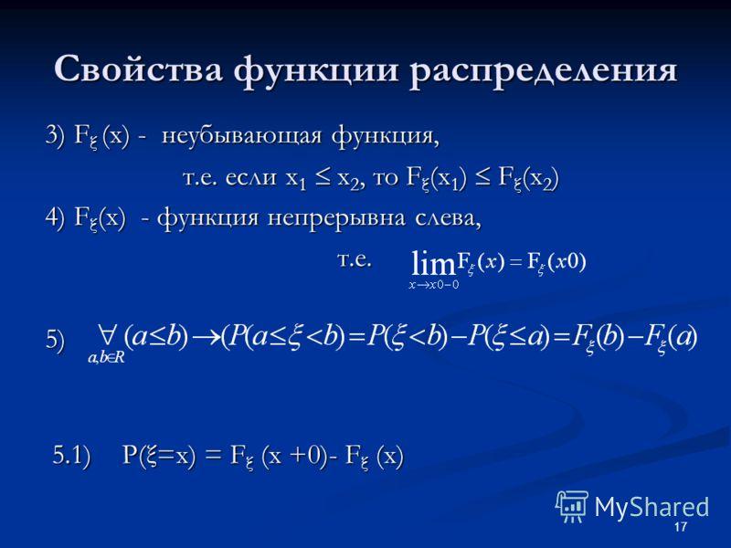 17 Свойства функции распределения 3) F ξ (x) - неубывающая функция, т.е. если x 1 x 2, то F ξ (x 1 ) F ξ (x 2 ) 4) F ξ (x) - функция непрерывна слева, т.е.5) 5.1) P(ξ=x) = F ξ (x +0)- F ξ (x) 5.1) P(ξ=x) = F ξ (x +0)- F ξ (x)