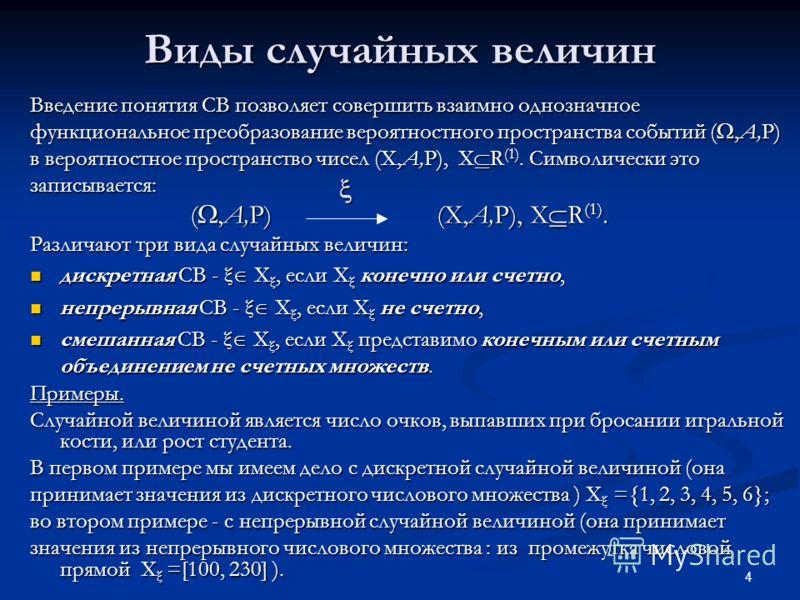 4 Виды случайных величин Введение понятия СВ позволяет совершить взаимно однозначное функциональное преобразование вероятностного пространства событий (,A,P) в вероятностное пространство чисел (X,A,P), X R (1). Символически это записывается: (,A,P) (