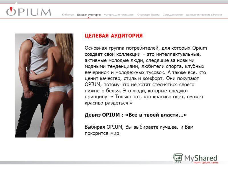 www.opium.name ЦЕЛЕВАЯ АУДИТОРИЯ Основная группа потребителей, для которых Opium создает свои коллекции – это интеллектуальные, активные молодые люди, следящие за новыми модными тенденциями, любители спорта, клубных вечеринок и молодежных тусовок. А