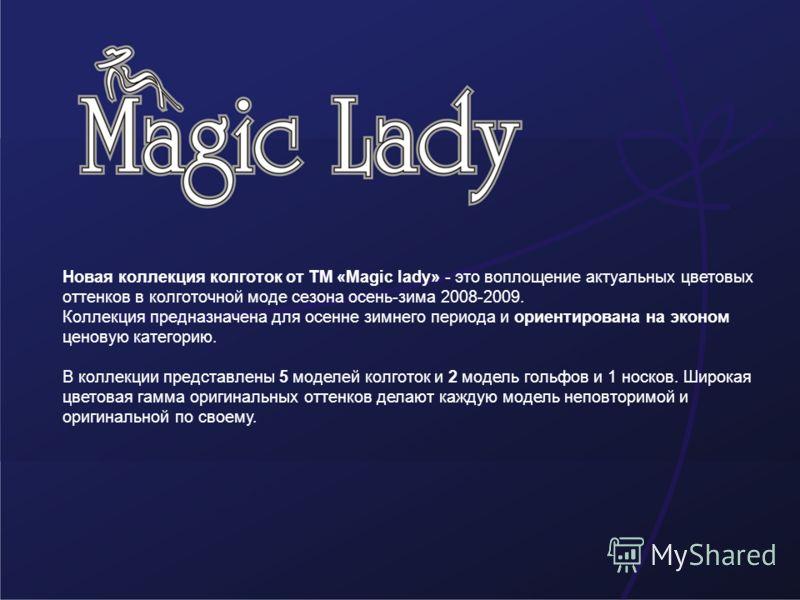 Новая коллекция колготок от ТМ «Magic lady» - это воплощение актуальных цветовых оттенков в колготочной моде сезона осень-зима 2008-2009. Коллекция предназначена для осенне зимнего периода и ориентирована на эконом ценовую категорию. В коллекции пред