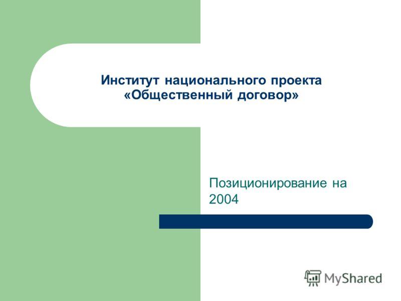 Институт национального проекта «Общественный договор» Позиционирование на 2004