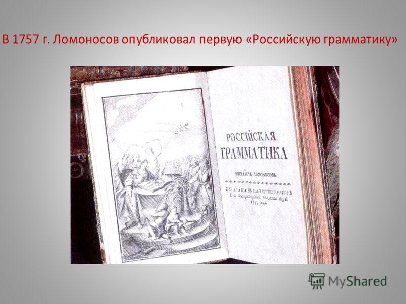 В 1757 г. Ломоносов опубликовал первую «Российскую грамматику»