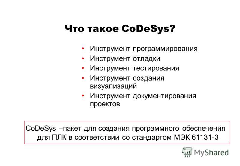 Что такое CoDeSys? Инструмент программирования Инструмент отладки Инструмент тестирования Инструмент создания визуализаций Инструмент документирования проектов CoDeSys –пакет для создания программного обеспечения для ПЛК в соответствии со стандартом