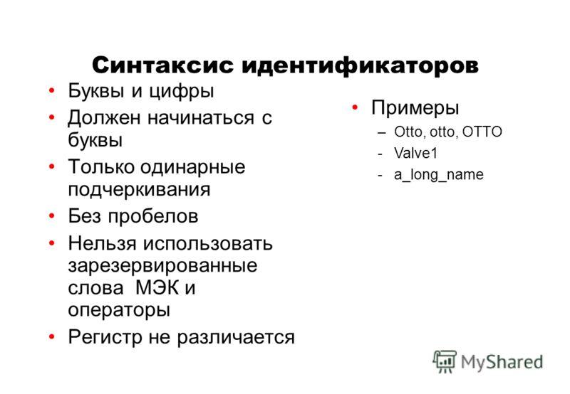 Синтаксис идентификаторов Буквы и цифры Должен начинаться с буквы Только одинарные подчеркивания Без пробелов Нельзя использовать зарезервированные слова МЭК и операторы Регистр не различается Примеры –Otto, otto, OTTO -Valve1 -a_long_name