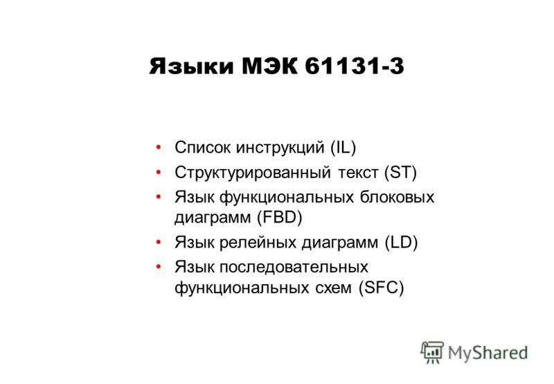Языки МЭК 61131-3 Список инструкций (IL) Структурированный текст (ST) Язык функциональных блоковых диаграмм (FBD) Язык релейных диаграмм (LD) Язык последовательных функциональных схем (SFC)