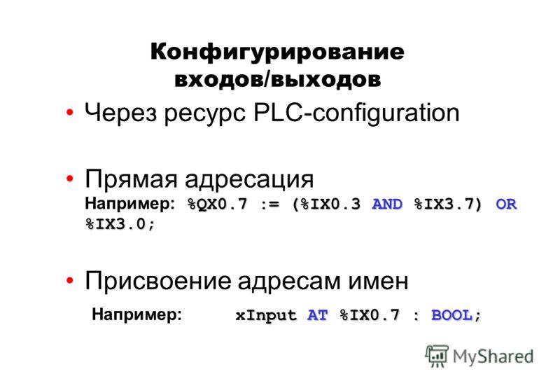 Через ресурс PLC-configuration %QX0.7 := (%IX0.3 AND %IX3.7) OR %IX3.0;Прямая адресация Например: %QX0.7 := (%IX0.3 AND %IX3.7) OR %IX3.0; Input AT %IX0.7 : BOOL;Присвоение адресам имен Например: xInput AT %IX0.7 : BOOL; Конфигурирование входов/выход