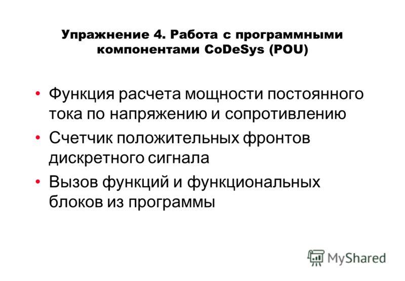 Упражнение 4. Работа с программными компонентами CoDeSys (POU) Функция расчета мощности постоянного тока по напряжению и сопротивлению Счетчик положительных фронтов дискретного сигнала Вызов функций и функциональных блоков из программы