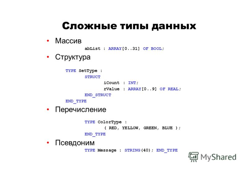 Сложные типы данных Массив abList : ARRAY[0..31] OF BOOL; Структура TYPE SetType : STRUCT iCount: INT; rValue: ARRAY[0..9] OF REAL; END_STRUCT END_TYPE Перечисление TYPE ColorType : ( RED, YELLOW, GREEN, BLUE ); END_TYPE Псевдоним TYPE Message : STRI