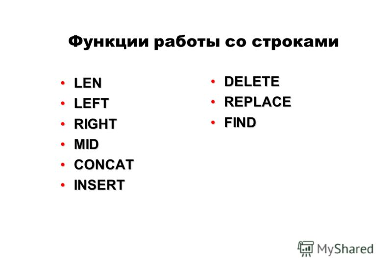 Функции работы со строками LENLEN LEFTLEFT RIGHTRIGHT MIDMID CONCATCONCAT INSERTINSERT DELETEDELETE REPLACEREPLACE FINDFIND