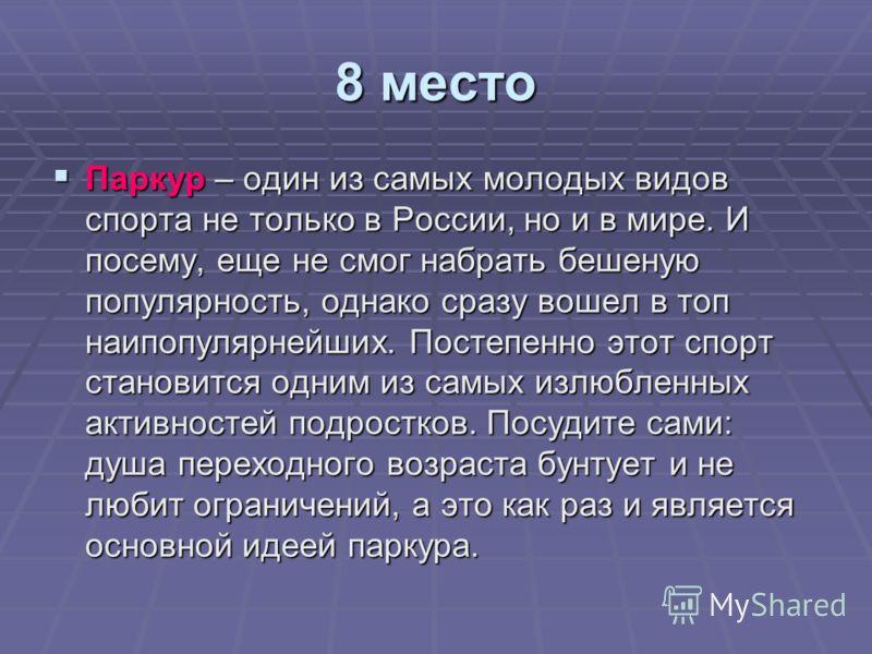 8 место Паркур – один из самых молодых видов спорта не только в России, но и в мире. И посему, еще не смог набрать бешеную популярность, однако сразу вошел в топ наипопулярнейших. Постепенно этот спорт становится одним из самых излюбленных активносте