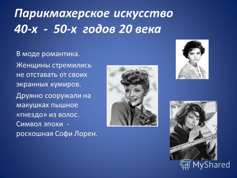 Парикмахерское искусство 40-х - 50-х годов 20 века В моде романтика. Женщины стремились не отставать от своих экранных кумиров. Дружно сооружали на макушках пышное «гнездо» из волос. Символ эпохи - роскошная Софи Лорен.