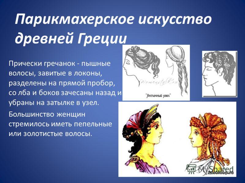 Парикмахерское искусство древней Греции Прически гречанок - пышные волосы, завитые в локоны, разделены на прямой пробор, со лба и боков зачесаны назад и убраны на затылке в узел. Большинство женщин стремилось иметь пепельные или золотистые волосы.