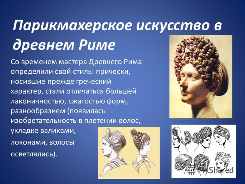 Парикмахерское искусство в древнем Риме Со временем мастера Древнего Рима определили свой стиль: прически, носившие прежде греческий характер, стали отличаться большей лаконичностью, сжатостью форм, разнообразием (появилась изобретательность в плетен