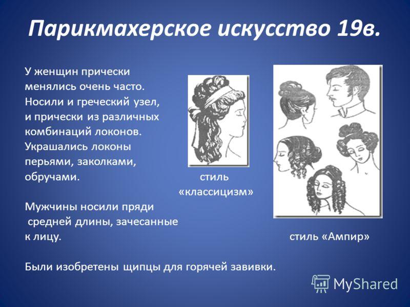 Парикмахерское искусство 19в. У женщин прически менялись очень часто. Носили и греческий узел, и прически из различных комбинаций локонов. Украшались локоны перьями, заколками, обручами. стиль «классицизм» Мужчины носили пряди средней длины, зачесанн